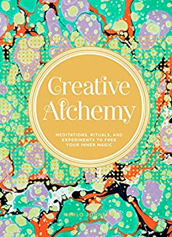 Creative Alchemy Meditations, Rituals, and Experiments to Free Your Inner Magic