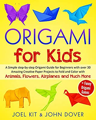 ORIGAMI FOR KIDS: A Simple step-by-step Origami Guide for Beginners with over 30 Amazing Creative Paper Projects to Fold and Color with Animals, Flowers, Airplanes and Much More + Funny Origami Games