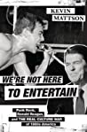 We're Not Here to Entertain by Kevin Mattson