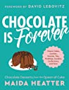 Chocolate Is Forever: Classic Cakes, Cookies, Pastries, Pies, Puddings, Candies, Confections, and More
