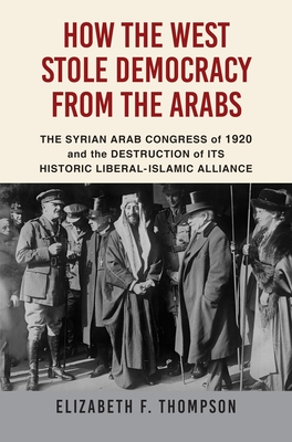 How the West Stole Democracy from the Arabs: The Destruction of the Syrian Arab Kingdom in 1920 and the Rise of Anti-Liberal Islamism