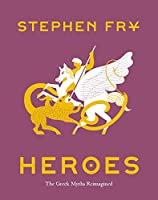 Heroes: The Greek Myths Reimagined (Stephen Fry's Great Mythology #2)