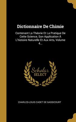 Dictionnaire De Chimie: Contenant La Th�orie Et La Pratique De Cette Science, Son Application � L'histoire Naturelle Et Aux Arts, Volume 4...