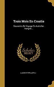 Trois Mois En Croatie: Souvenirs De Voyage En Autriche-hongrie...