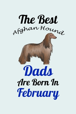 The Best Afghan Hound Dads Are Born In February: Unique Notebook Journal For Afghan Hound Owners and Lovers, Funny Birthday NoteBook Gift for Women, Men, Kids, Boys & Girls./ Great Diary Blank Lined Pages for College, School, Home, Work & Journaling.