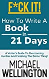 F*CK IT! - How To Write A Book In 21 Days: A Writer's Guide To Overcoming Hurdles And Finishing The Damn Thing! (Advanced Fiction Writing Book 1)