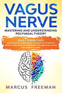 VAGUS NERVE: Mastering and Understanding Polyvagal Theory. Daily Exercises and Massages Stimulations Will Help You to Reduce Anxiety, Panic Attacks, Depression, ... Inflammation, Anger and Chronic Illness