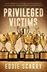 Privileged Victims by Eddie Scarry