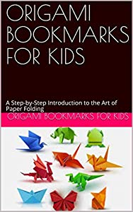 ORIGAMI BOOKMARKS FOR KIDS : A Step-by-Step Introduction to the Art of Paper Folding