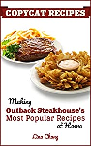 Copycat Recipes: Making Outback Steakhouse's Most Popular Recipes at Home (Famous Restaurant Copycat Cookbooks Book 9)