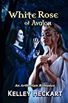 White Rose of Avalon: An Arthurian Romance