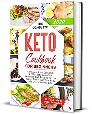 The Complete Keto Cookbook for Beginners: Keto Meal Prep Cookbook #2020. Easy Low-Carb Ketogenic Diet Recipes to Lose Weigh fast, Reset Your Body and Live a Healthy Life. (21 Days Meal Plan Included)