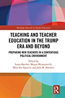 Teacher Education in the Trump Era and Beyond: Preparing New Teachers in a Contentious Political Climate (Routledge Research in Teacher Education)