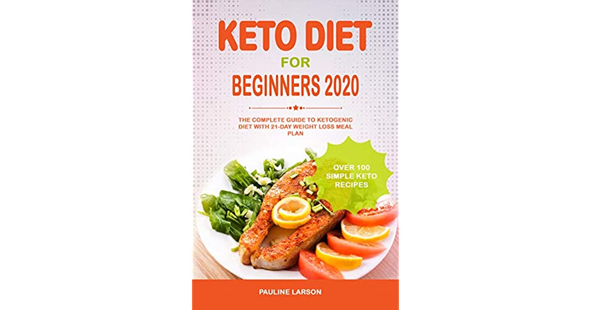 Keto Diet For Beginners 2020 The Complete Guide To Ketogenic Diet With 21 Day Weight Loss Meal Plan And Over 100 Simple Keto Recipes By Pauline Larson