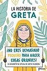 La historia de Greta. ¡No eres demasido pequeño para hacer cosas grandes!: La biografía no oficial de Greta Thunberg