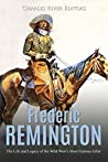 Frederic Remington: The Life and Legacy of the Wild West's Most Famous Artist