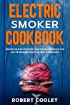 Electric Smoker Cookbook: Irresistible Recipes For Your Electric Smoker. The Art of Smoking Meat For Real Pitmasters