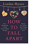 How to Fall Apart: Things I've Learned About Losing and Finding Love