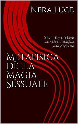 Metafisica della Magia Sessuale: breve dissertazione sul valore magico dell'orgasmo (Eros and sex Magick Vol. 1) Nera Luce