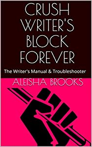 Crush Writer's Block Forever: The Writer's Manual & Troubleshooter