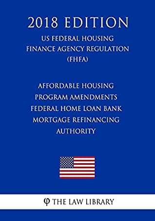 Affordable Housing Program Amendments - Federal Home Loan Bank Mortgage Refinancing Authority (US Federal Housing Finance Agency Regulation) (FHFA) (2018 Edition)