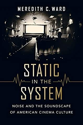 Static in the System: Noise and the Soundscape of American Cinema Culture (California Studies in Music, Sound, and Media Book 1)