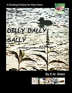 Dilly Dally Sally: A Duckling Finding Her Way Home - An East London Story (Four Seasons Book 1)