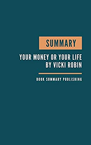 SUMMARY: Your Money or Your Life Book Summary - Key Lessons From Robin's Book - 9 Steps to Transforming Your Relationship with Money and Achieving Financial Independence.