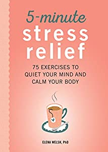 5-Minute Stress Relief: 75 Exercises to Quiet Your Mind and Calm Your Body