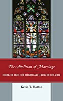 The Abolition of Marriage: Freeing the Right to Be Religious and Leaving the Left Alone