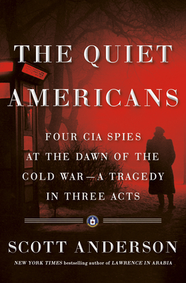 The Quiet Americans: Four CIA Spies at the Dawn of the Cold War—A Tragedy in Three Acts