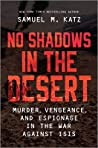 No Shadows in the Desert: Murder, Vengeance, and Espionage in the War Against ISIS