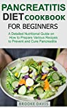 PANCREATITIS DIET COOKBOOK FOR BEGINNERS: A Detailed Nutritional Guide on How to Prepare Various Recipes to Prevent and Cure Pancreatitis