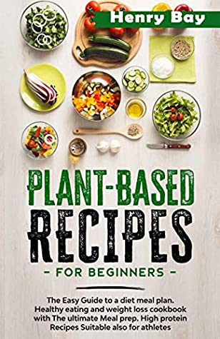 PLANT BASED RECIPES FOR BEGINNERS : THE EASY GUIDE TO A DIET MEAL PLAN. HEALTHY EATING AND WEIGHT LOSS COOKBOOK WITH THE ULTIMATE MEAL PREP. HIGH PROTEIN RECIPES SUITABLE ALSO
