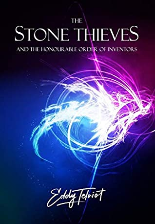 The Stone Thieves and the Honourable Order of Inventors (The Fabulous Arrangement of Atoms: Book 1)