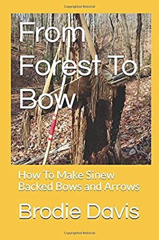 From Forest To Bow: How To Make Sinew Backed Bows And Arrows By Brodie Davis