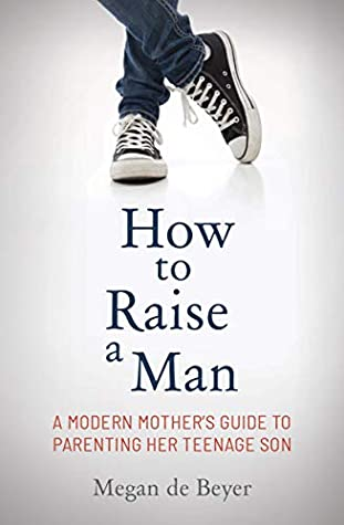 How to Raise a Man: The Modern Mother's Guide to Parenting Her Teenage Son