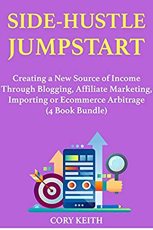 Side-Hustle Jumpstart: Creating a New Source of Income Through Blogging, Affiliate Marketing, Importing or Ecommerce Arbitrage (4 Book Bundle)