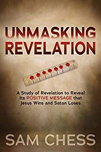 Unmasking Revelation: A Study of Revelation to Reveal Its Positive Message that Jesus Wins and Satan Loses