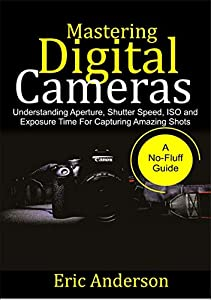 Mastering Digital Cameras: Understanding Aperture, Shutter Speed, ISO and Exposure Time for Capturing Amazing Shots