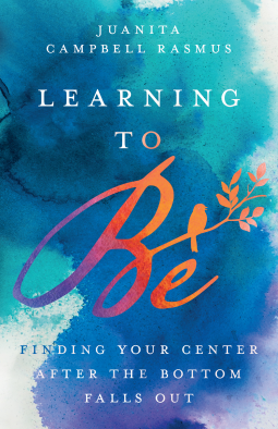 Learning to Be Finding Your Center After the Bottom Falls OutbyJuanita Campbell Rasmus