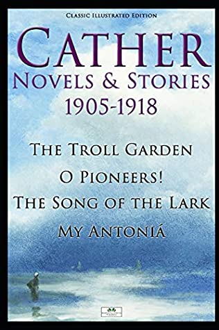 Cather Novels & Stories 1905-1918: The Troll Garden, O Pioneers!, The Song of the Lark, My Antoniá (Classic Illustrated Edition)