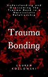 Trauma Bonding: Understanding and Overcoming the Trauma Bond in a Narcissistic Relationship (Narcissistic Relationship Recovery Book 1)