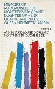 Memoirs of Mademoiselle de Montpensier: Grand-dughter of Henri Quatre, and Niece of Queen Henrietta-Maria Volume 1