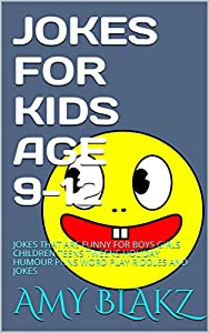 JOKES FOR KIDS AGE 9-12: JOKES THAT ARE FUNNY FOR BOYS GIRLS CHILDREN TEENS TWEENS HOLIDAY HUMOUR PUNS WORD PLAY RIDDLES AND JOKES