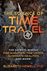 The Science of Time Travel: The Secrets Behind Time Machines, Time Loops, Alternate Realities, and More!
