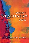 What Pragmatism Was (American Philosophy)