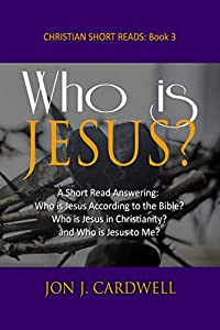 Who is Jesus?: A Short Read Answering: Who is Jesus According to the Bible? Who is Jesus in Christianity? and Who is Jesus Christ to Me? (Christian Short Reads Book 3)