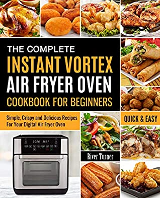 The Complete Instant Vortex Air Fryer Oven Cookbook For Beginners: Simple, Crispy and Delicious Recipes For Your Digital Air Fryer Oven (Instant Vortex Cookbook 1)