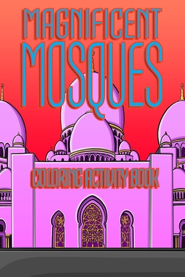 Magnificent Mosques Coloring Activity Book: Amazing Islamic Architecture with Quotes of Wisdom from Quran and Hadith - Islamic Art Book for Women and Girls